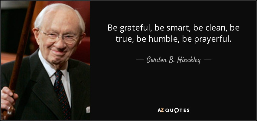Be grateful, be smart, be clean, be true, be humble, be prayerful. - Gordon B. Hinckley