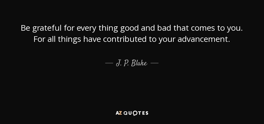 Be grateful for every thing good and bad that comes to you. For all things have contributed to your advancement. - J. P. Blake
