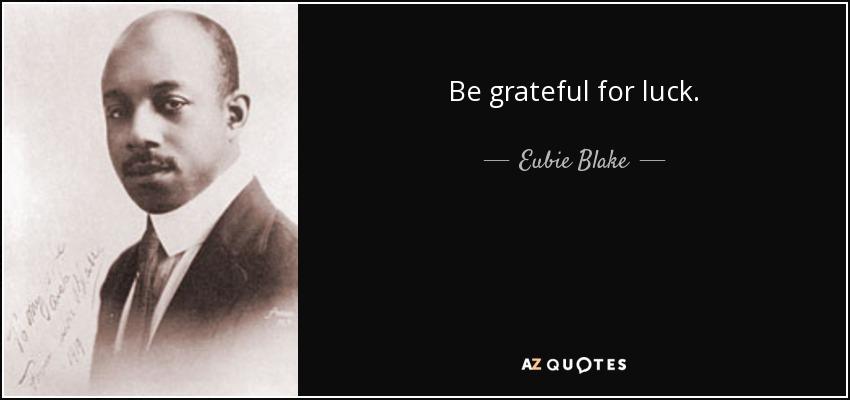 Be grateful for luck. - Eubie Blake