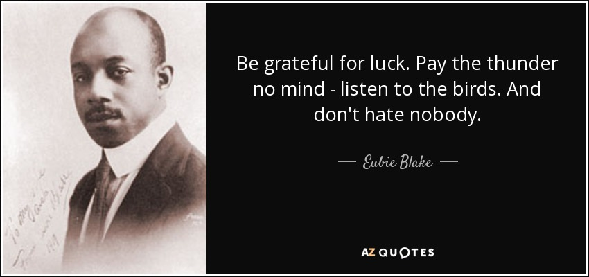 Be grateful for luck. Pay the thunder no mind - listen to the birds. And don't hate nobody. - Eubie Blake