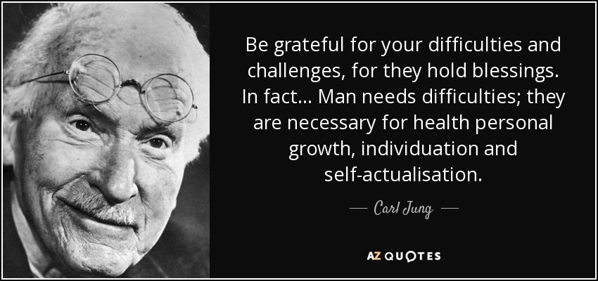 Be grateful for your difficulties and challenges, for they hold blessings. In fact... Man needs difficulties; they are necessary for health personal growth, individuation and self-actualisation. - Carl Jung