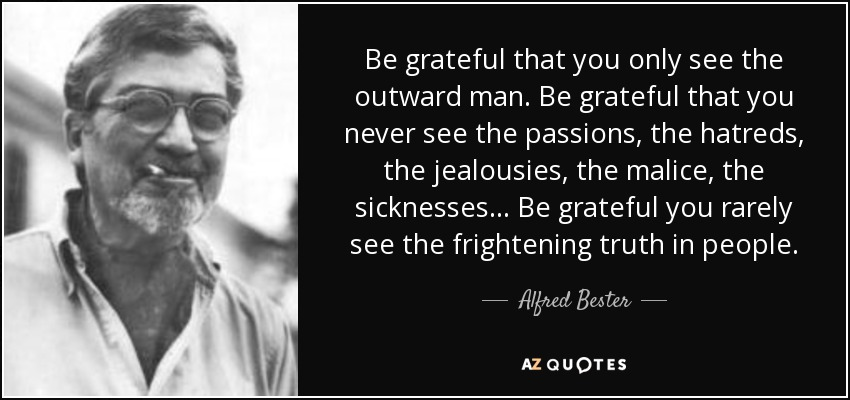 Be grateful that you only see the outward man. Be grateful that you never see the passions, the hatreds, the jealousies, the malice, the sicknesses... Be grateful you rarely see the frightening truth in people. - Alfred Bester