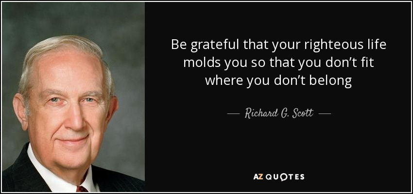 Be grateful that your righteous life molds you so that you don't fit where you don't belong - Richard G. Scott