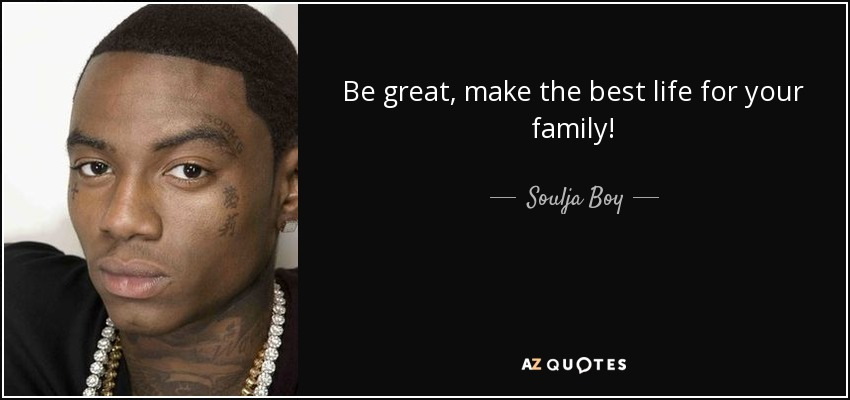 Be great, make the best life for your family! - Soulja Boy