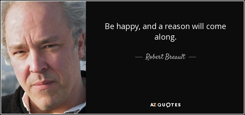Be happy, and a reason will come along. - Robert Breault