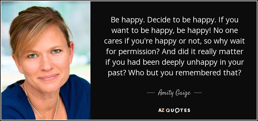 Be happy. Decide to be happy. If you want to be happy, be happy! No one cares if you're happy or not, so why wait for permission? And did it really matter if you had been deeply unhappy in your past? Who but you remembered that? - Amity Gaige