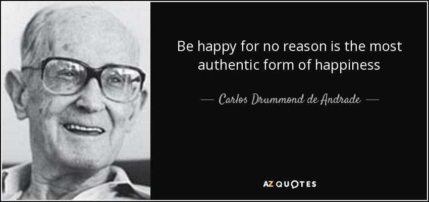 Be happy for no reason is the most authentic form of happiness - Carlos Drummond de Andrade