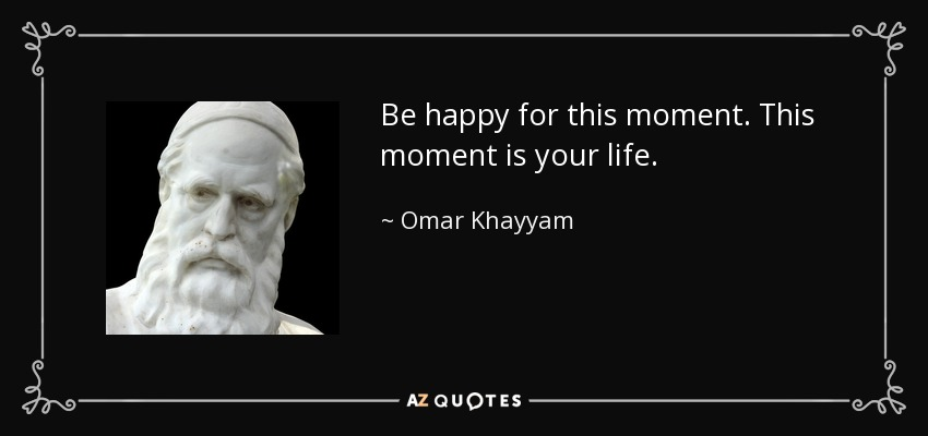Omar Khayyam Quote Be Happy For This Moment This Moment Is Your Life Stunning This Is Your Life Quote