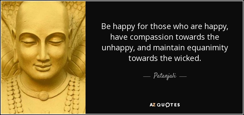 Be happy for those who are happy, have compassion towards the unhappy, and maintain equanimity towards the wicked. - Patanjali