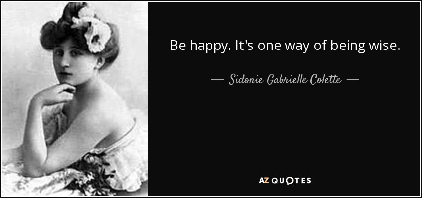 Be happy. It's one way of being wise. - Sidonie Gabrielle Colette