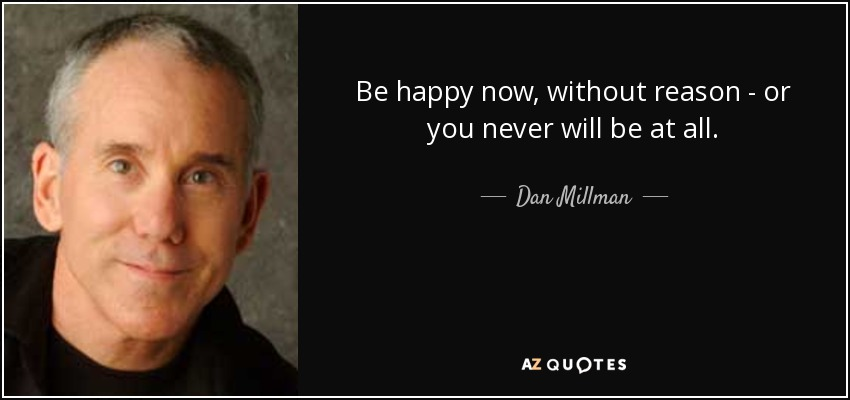 Be happy now, without reason - or you never will be at all. - Dan Millman