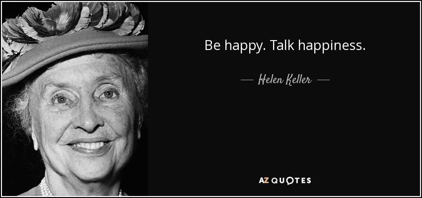 Be happy. Talk happiness. - Helen Keller