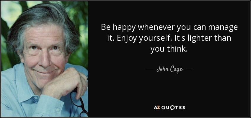Be happy whenever you can manage it. Enjoy yourself. It's lighter than you think. - John Cage