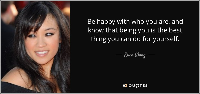 Be happy with who you are, and know that being you is the best thing you can do for yourself. - Ellen Wong