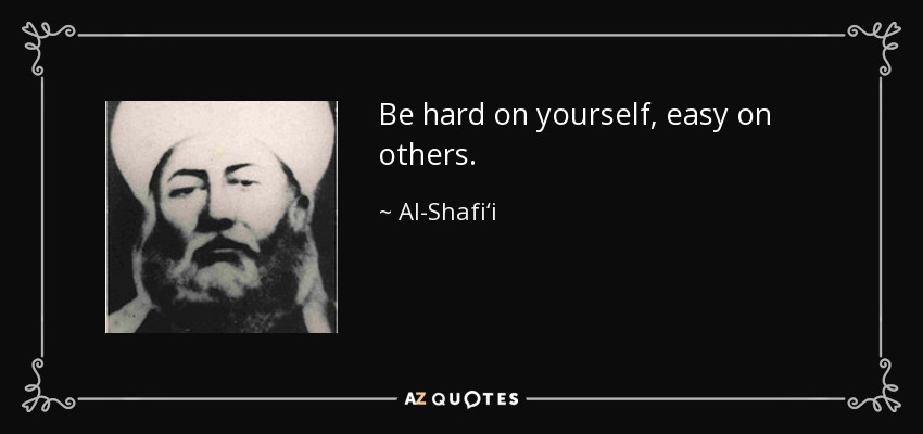 Be hard on yourself, easy on others. - Al-Shafi'i