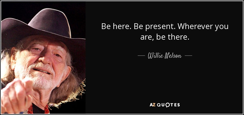 Be here. Be present. Wherever you are, be there. - Willie Nelson