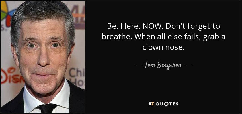 Be. Here. NOW. Don't forget to breathe. When all else fails, grab a clown nose. - Tom Bergeron