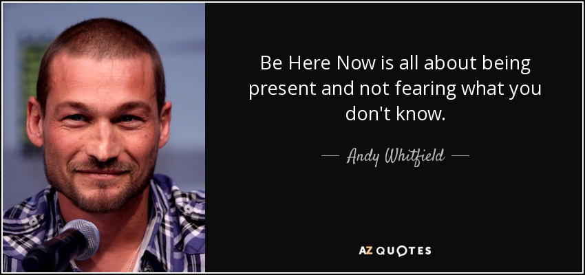 Be Here Now is all about being present and not fearing what you don't know. - Andy Whitfield