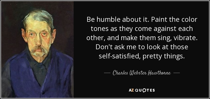 Be humble about it. Paint the color tones as they come against each other, and make them sing, vibrate. Don't ask me to look at those self-satisfied, pretty things. - Charles Webster Hawthorne