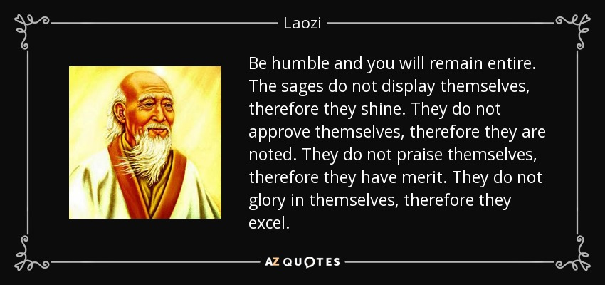 Be humble and you will remain entire. The sages do not display themselves, therefore they shine. They do not approve themselves, therefore they are noted. They do not praise themselves, therefore they have merit. They do not glory in themselves, therefore they excel. - Laozi