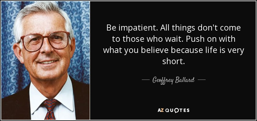 Be impatient. All things don't come to those who wait. Push on with what you believe because life is very short. - Geoffrey Ballard
