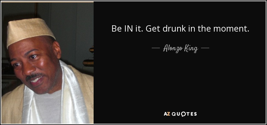 Be IN it. Get drunk in the moment. - Alonzo King