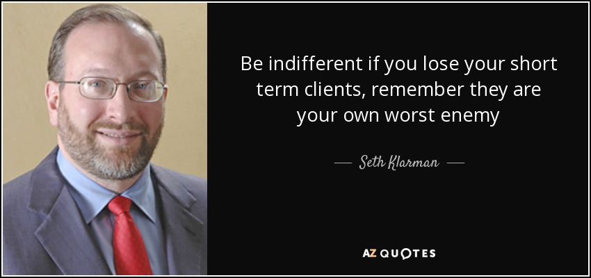 Be indifferent if you lose your short term clients, remember they are your own worst enemy - Seth Klarman