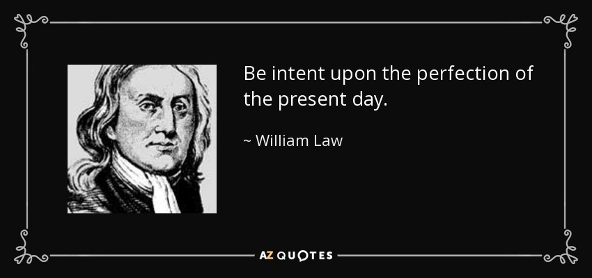 Be intent upon the perfection of the present day. - William Law