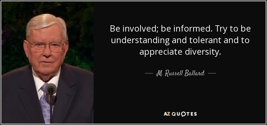 Be involved; be informed. Try to be understanding and tolerant and to appreciate diversity. - M. Russell Ballard