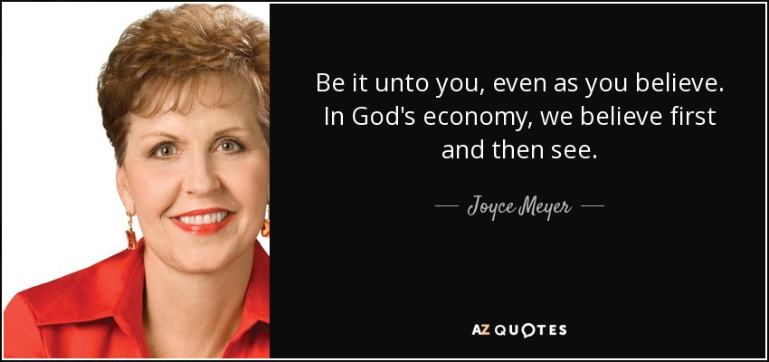 Be it unto you, even as you believe. In God's economy, we believe first and then see. - Joyce Meyer