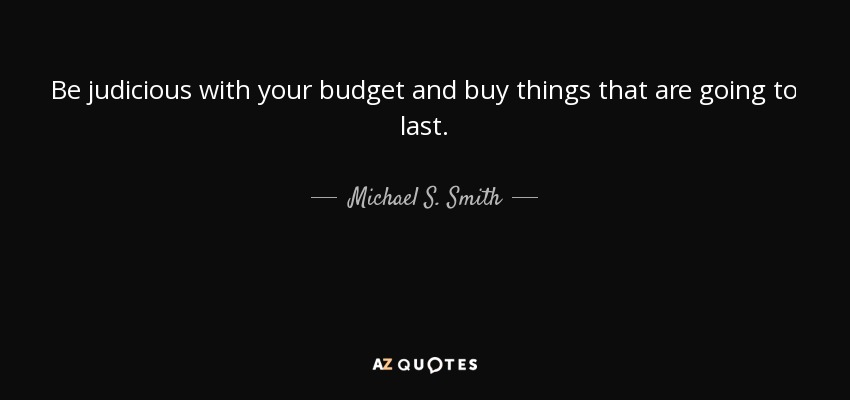 Be judicious with your budget and buy things that are going to last. - Michael S. Smith