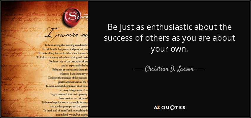 Be just as enthusiastic about the success of others as you are about your own. - Christian D. Larson