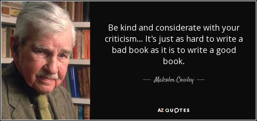 Be kind and considerate with your criticism... It's just as hard to write a bad book as it is to write a good book. - Malcolm Cowley