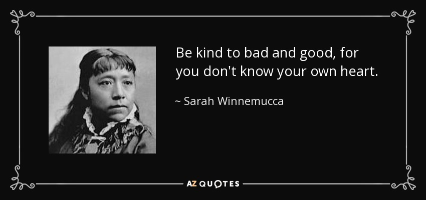 Be kind to bad and good, for you don't know your own heart. - Sarah Winnemucca