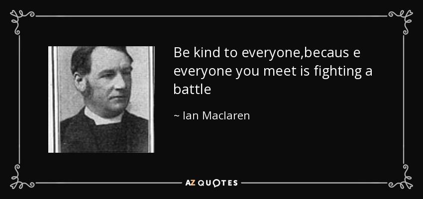Be kind to everyone,becaus e everyone you meet is fighting a battle - Ian Maclaren
