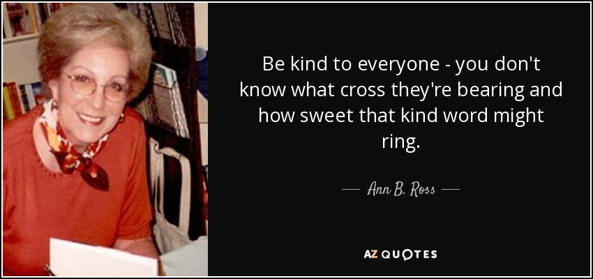 Be kind to everyone - you don't know what cross they're bearing and how sweet that kind word might ring. - Ann B. Ross