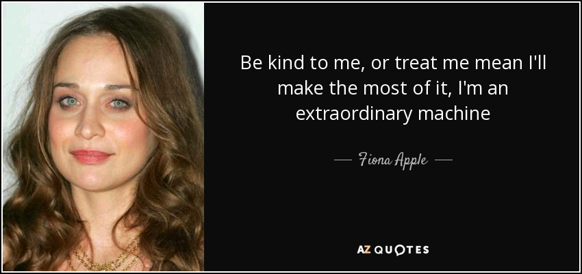 Be kind to me, or treat me mean I'll make the most of it, I'm an extraordinary machine - Fiona Apple