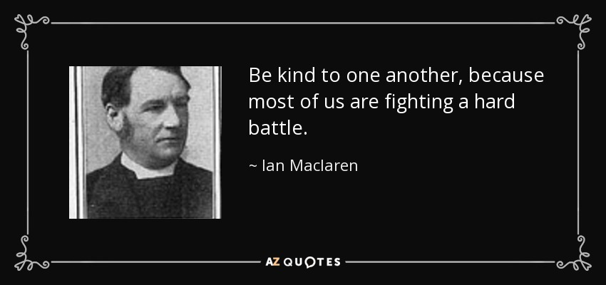 Be kind to one another, because most of us are fighting a hard battle. - Ian Maclaren