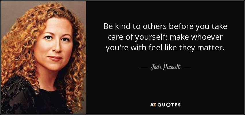 Be kind to others before you take care of yourself; make whoever you're with feel like they matter. - Jodi Picoult