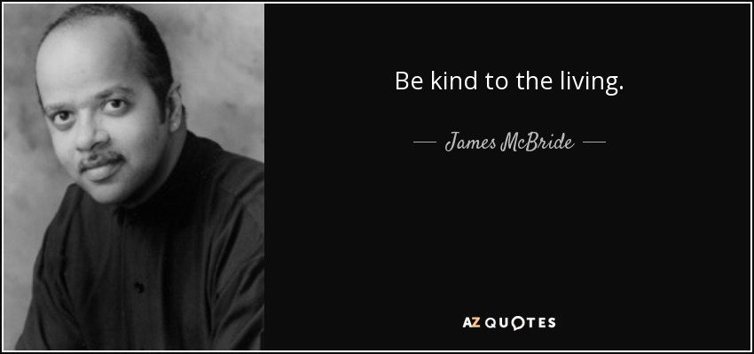 Be kind to the living. - James McBride