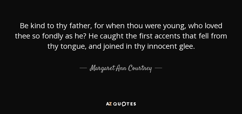 Be kind to thy father, for when thou were young, who loved thee so fondly as he? He caught the first accents that fell from thy tongue, and joined in thy innocent glee. - Margaret Ann Courtney