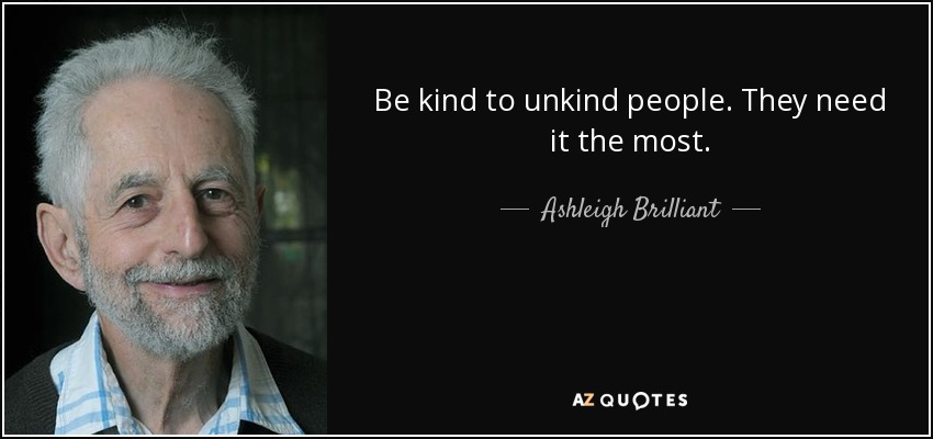 Be kind to unkind people. They need it the most. - Ashleigh Brilliant
