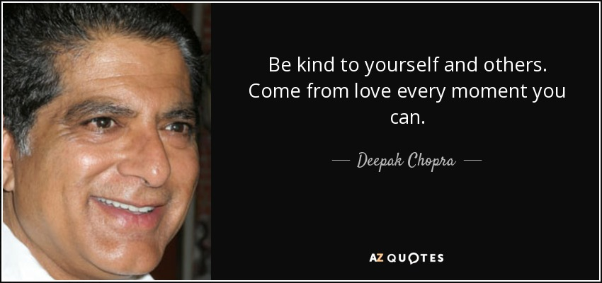 Be kind to yourself and others. Come from love every moment you can. - Deepak Chopra