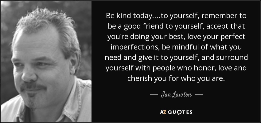 Be kind today....to yourself, remember to be a good friend to yourself, accept that you're doing your best, love your perfect imperfections, be mindful of what you need and give it to yourself, and surround yourself with people who honor, love and cherish you for who you are. - Ian Lawton