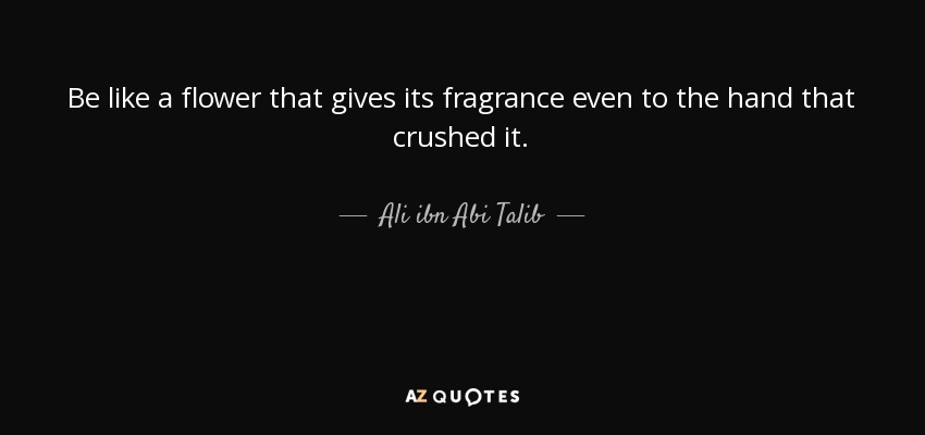 ali ibn abi talib quote be like a flower that gives its fragrance