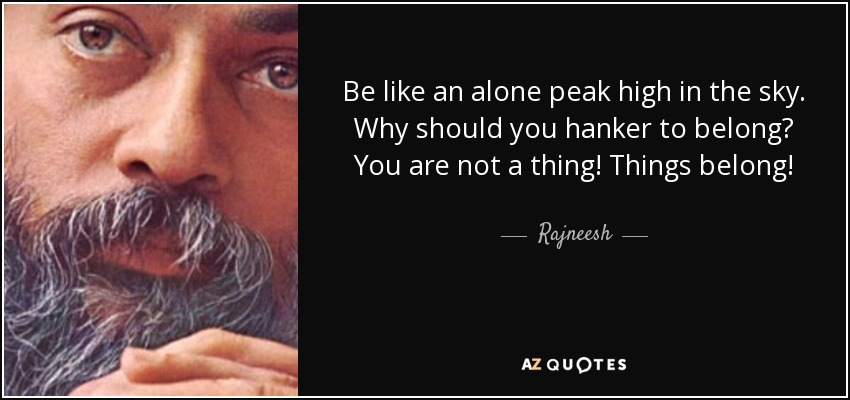 Be like an alone peak high in the sky. Why should you hanker to belong? You are not a thing! Things belong! - Rajneesh