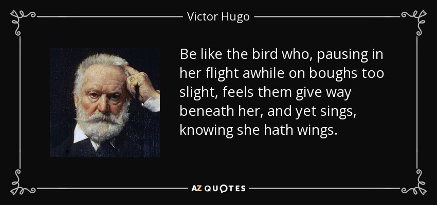 Be like the bird who, pausing in her flight awhile on boughs too slight, feels them give way beneath her, and yet sings, knowing she hath wings. - Victor Hugo