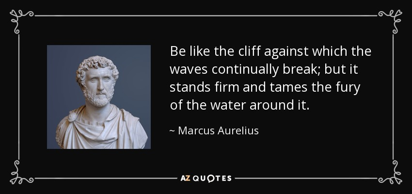 Be like the cliff against which the waves continually break; but it stands firm and tames the fury of the water around it. - Marcus Aurelius