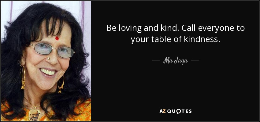 Be loving and kind. Call everyone to your table of kindness. - Ma Jaya