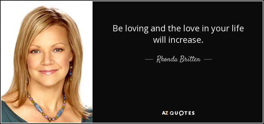 Be loving and the love in your life will increase. - Rhonda Britten